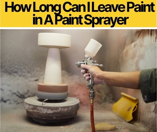 How Long Can I Leave Paint in A Paint Sprayer