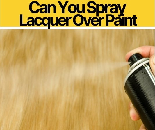 Can You Spray Lacquer Over Paint