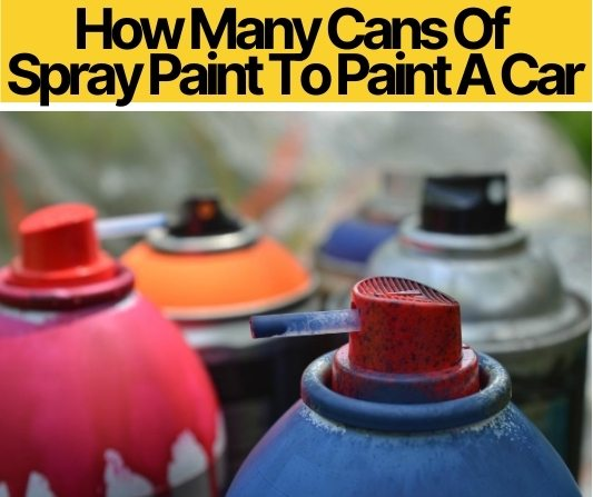 How Many Cans Of Spray Paint To Paint A Car